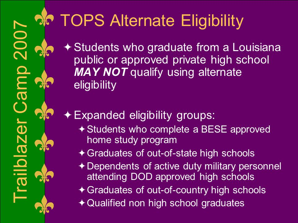 Trailblazer Camp 2007 TOPS Alternate Eligibility  Students who graduate from a Louisiana public or approved private high school MAY NOT qualify using alternate eligibility  Expanded eligibility groups:  Students who complete a BESE approved home study program  Graduates of out-of-state high schools  Dependents of active duty military personnel attending DOD approved high schools  Graduates of out-of-country high schools  Qualified non high school graduates