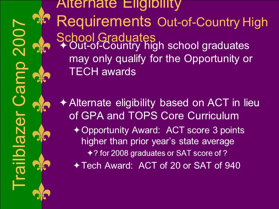 Trailblazer Camp 2007 Alternate Eligibility Requirements Out-of-Country High School Graduates  Out-of-Country high school graduates may only qualify for the Opportunity or TECH awards  Alternate eligibility based on ACT in lieu of GPA and TOPS Core Curriculum  Opportunity Award: ACT score 3 points higher than prior year's state average  .
