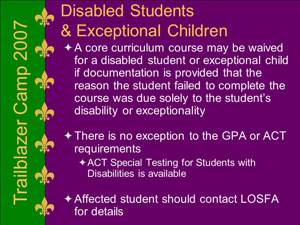 Trailblazer Camp 2007 Disabled Students & Exceptional Children  A core curriculum course may be waived for a disabled student or exceptional child if documentation is provided that the reason the student failed to complete the course was due solely to the student's disability or exceptionality  There is no exception to the GPA or ACT requirements  ACT Special Testing for Students with Disabilities is available  Affected student should contact LOSFA for details