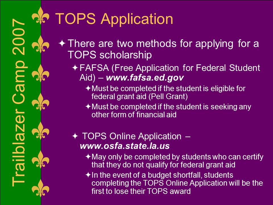 Trailblazer Camp 2007 TOPS Application  There are two methods for applying for a TOPS scholarship  FAFSA (Free Application for Federal Student Aid) – www.fafsa.ed.gov  Must be completed if the student is eligible for federal grant aid (Pell Grant)  Must be completed if the student is seeking any other form of financial aid  TOPS Online Application – www.osfa.state.la.us  May only be completed by students who can certify that they do not qualify for federal grant aid  In the event of a budget shortfall, students completing the TOPS Online Application will be the first to lose their TOPS award