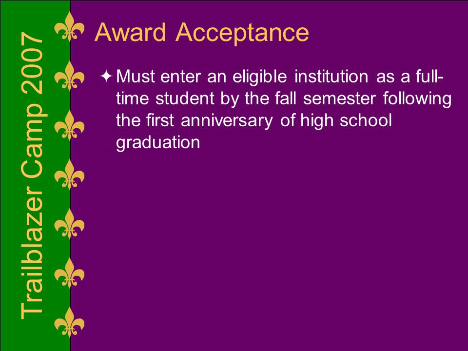 Trailblazer Camp 2007 Award Acceptance  Must enter an eligible institution as a full- time student by the fall semester following the first anniversary of high school graduation
