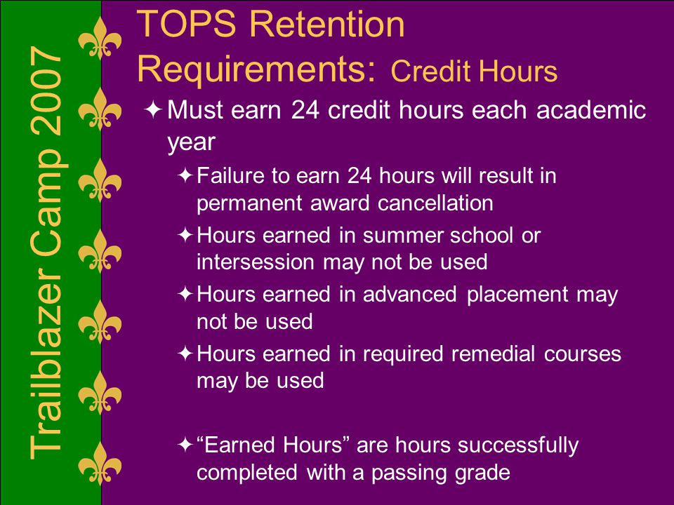 Trailblazer Camp 2007 TOPS Retention Requirements: Credit Hours  Must earn 24 credit hours each academic year  Failure to earn 24 hours will result in permanent award cancellation  Hours earned in summer school or intersession may not be used  Hours earned in advanced placement may not be used  Hours earned in required remedial courses may be used  Earned Hours are hours successfully completed with a passing grade