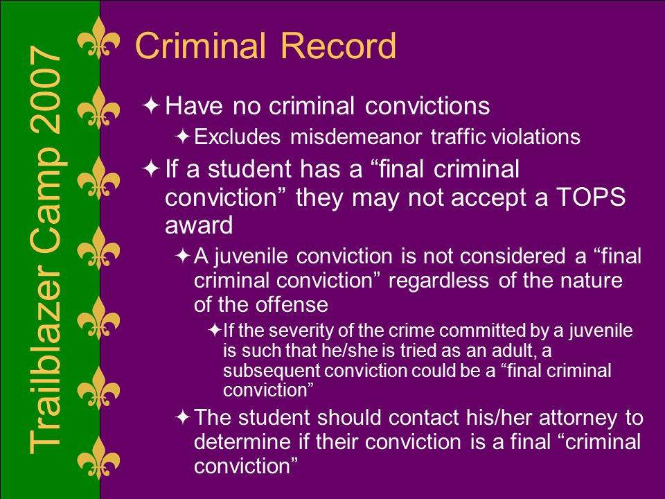 Trailblazer Camp 2007 Criminal Record  Have no criminal convictions  Excludes misdemeanor traffic violations  If a student has a final criminal conviction they may not accept a TOPS award  A juvenile conviction is not considered a final criminal conviction regardless of the nature of the offense  If the severity of the crime committed by a juvenile is such that he/she is tried as an adult, a subsequent conviction could be a final criminal conviction  The student should contact his/her attorney to determine if their conviction is a final criminal conviction
