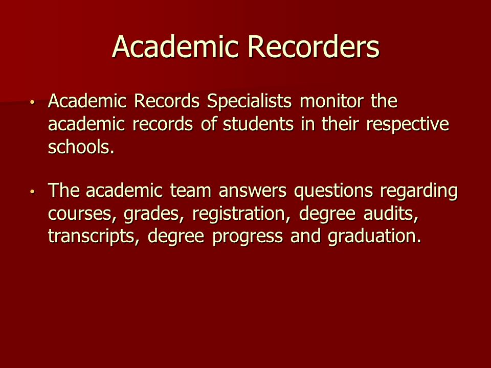 Academic Recorders Academic Records Specialists monitor the academic records of students in their respective schools.