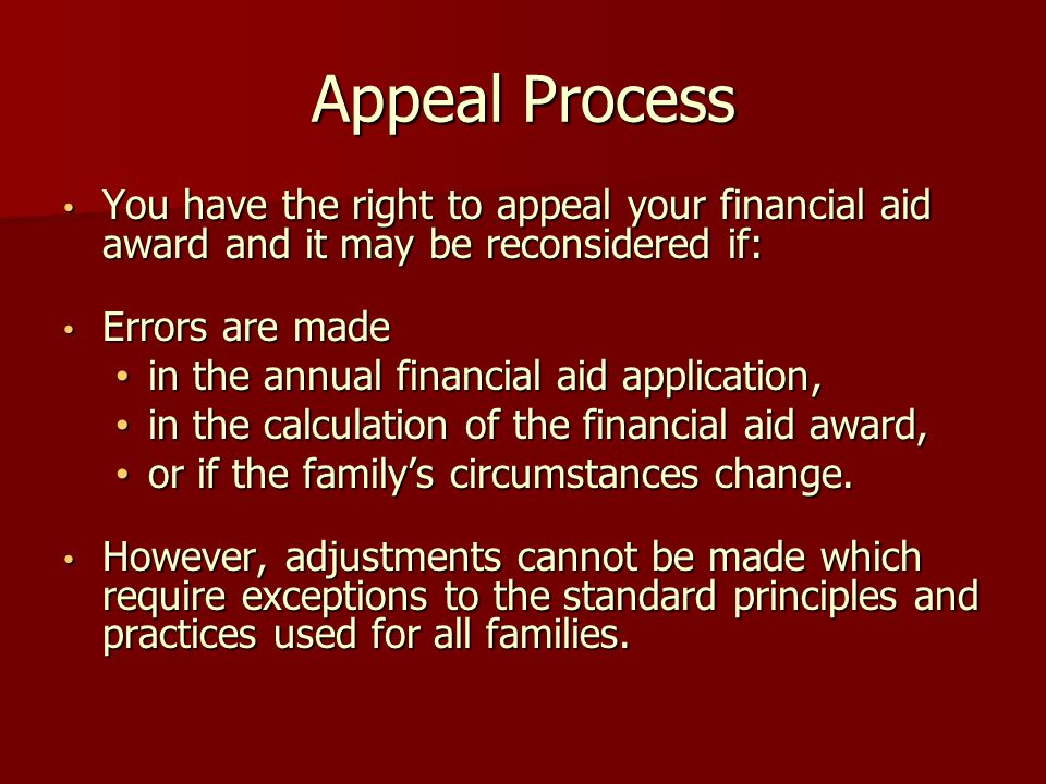 Appeal Process You have the right to appeal your financial aid award and it may be reconsidered if: You have the right to appeal your financial aid award and it may be reconsidered if: Errors are made Errors are made in the annual financial aid application, in the annual financial aid application, in the calculation of the financial aid award, in the calculation of the financial aid award, or if the family's circumstances change.