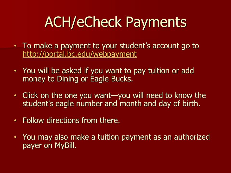 ACH/eCheck Payments To make a payment to your student's account go to http://portal.bc.edu/webpayment To make a payment to your student's account go to http://portal.bc.edu/webpayment http://portal.bc.edu/webpayment You will be asked if you want to pay tuition or add money to Dining or Eagle Bucks.