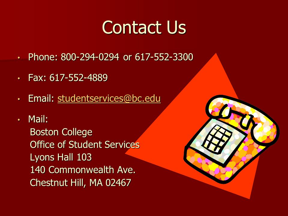 Contact Us Phone: 800-294-0294 or 617-552-3300 Phone: 800-294-0294 or 617-552-3300 Fax: 617-552-4889 Fax: 617-552-4889 Email: studentservices@bc.edu Email: studentservices@bc.edustudentservices@bc.edu Mail: Mail: Boston College Office of Student Services Lyons Hall 103 140 Commonwealth Ave.