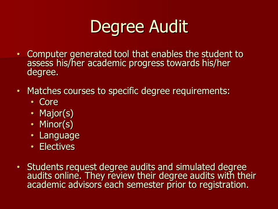 Degree Audit Computer generated tool that enables the student to assess his/her academic progress towards his/her degree.