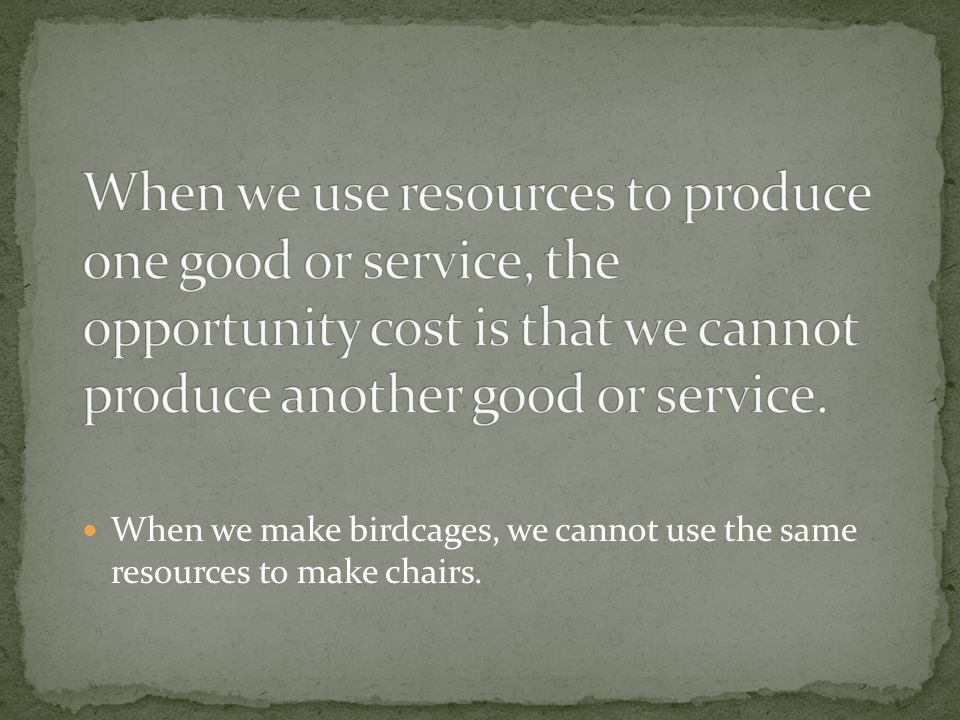 When we make birdcages, we cannot use the same resources to make chairs.