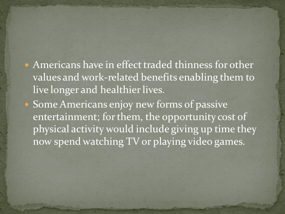 Americans have in effect traded thinness for other values and work-related benefits enabling them to live longer and healthier lives. Some Americans e