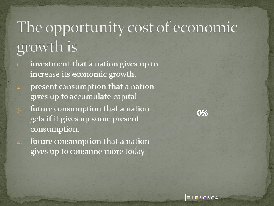 1. investment that a nation gives up to increase its economic growth.