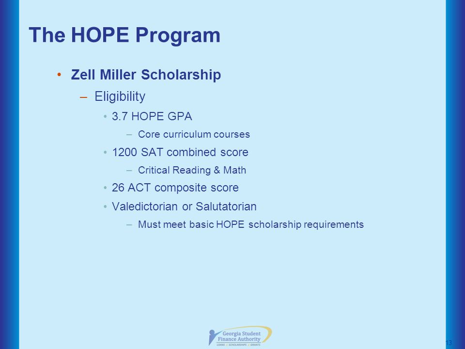 The HOPE Program Zell Miller Scholarship –Eligibility 3.7 HOPE GPA –Core curriculum courses 1200 SAT combined score –Critical Reading & Math 26 ACT composite score Valedictorian or Salutatorian –Must meet basic HOPE scholarship requirements 13