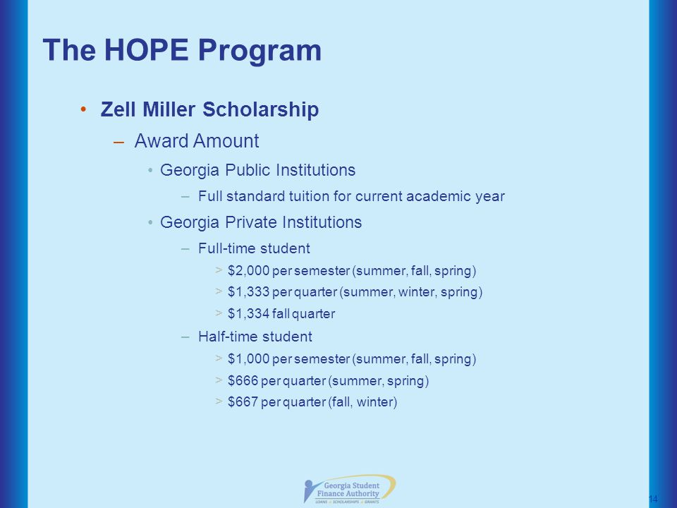 The HOPE Program Zell Miller Scholarship –Award Amount Georgia Public Institutions –Full standard tuition for current academic year Georgia Private Institutions –Full-time student > $2,000 per semester (summer, fall, spring) > $1,333 per quarter (summer, winter, spring) > $1,334 fall quarter –Half-time student > $1,000 per semester (summer, fall, spring) > $666 per quarter (summer, spring) > $667 per quarter (fall, winter) 14