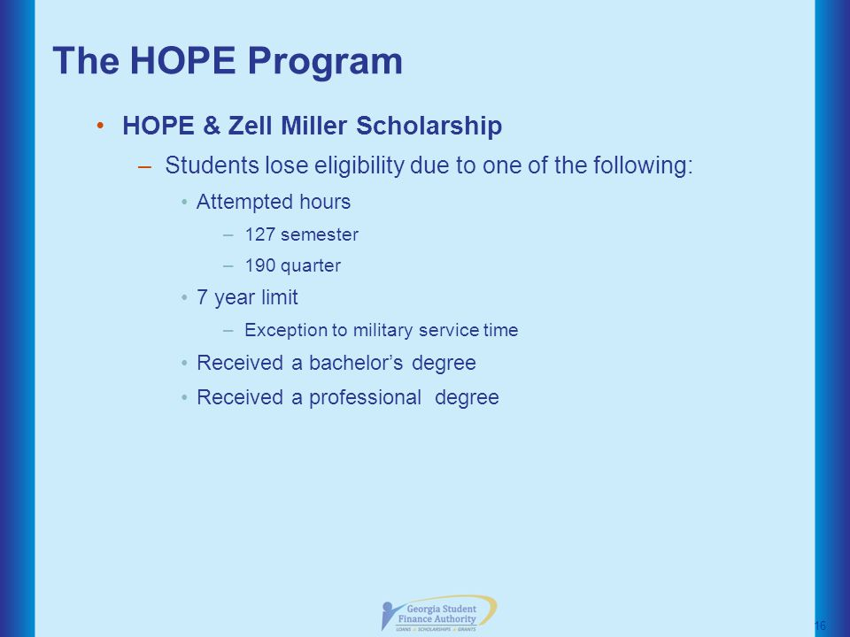 The HOPE Program HOPE & Zell Miller Scholarship –Students lose eligibility due to one of the following: Attempted hours –127 semester –190 quarter 7 year limit –Exception to military service time Received a bachelor's degree Received a professional degree 16
