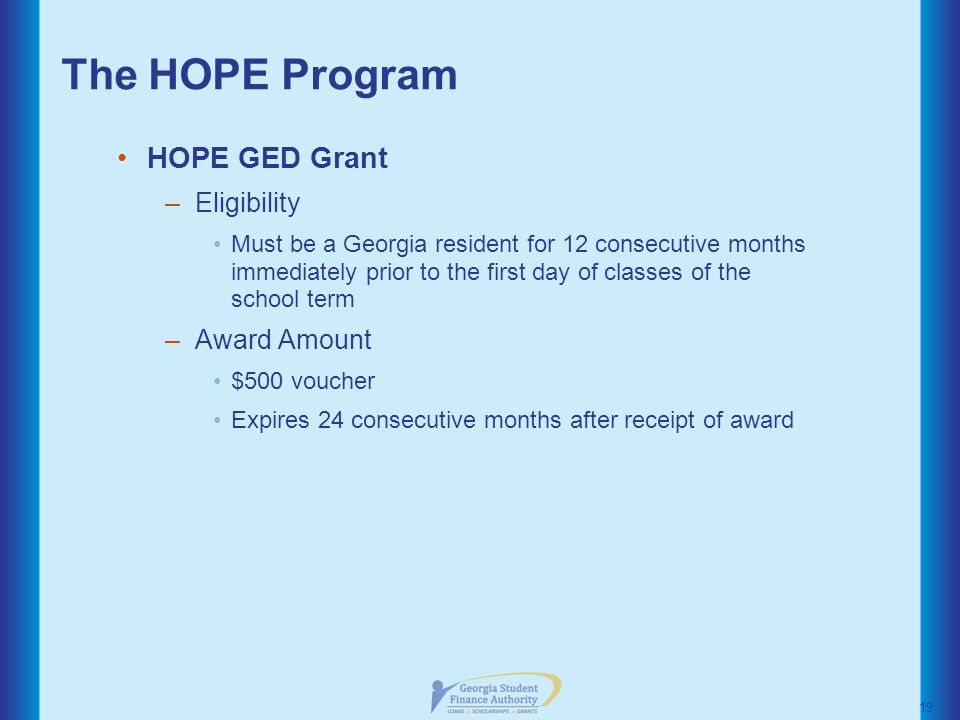 The HOPE Program HOPE GED Grant –Eligibility Must be a Georgia resident for 12 consecutive months immediately prior to the first day of classes of the school term –Award Amount $500 voucher Expires 24 consecutive months after receipt of award 19