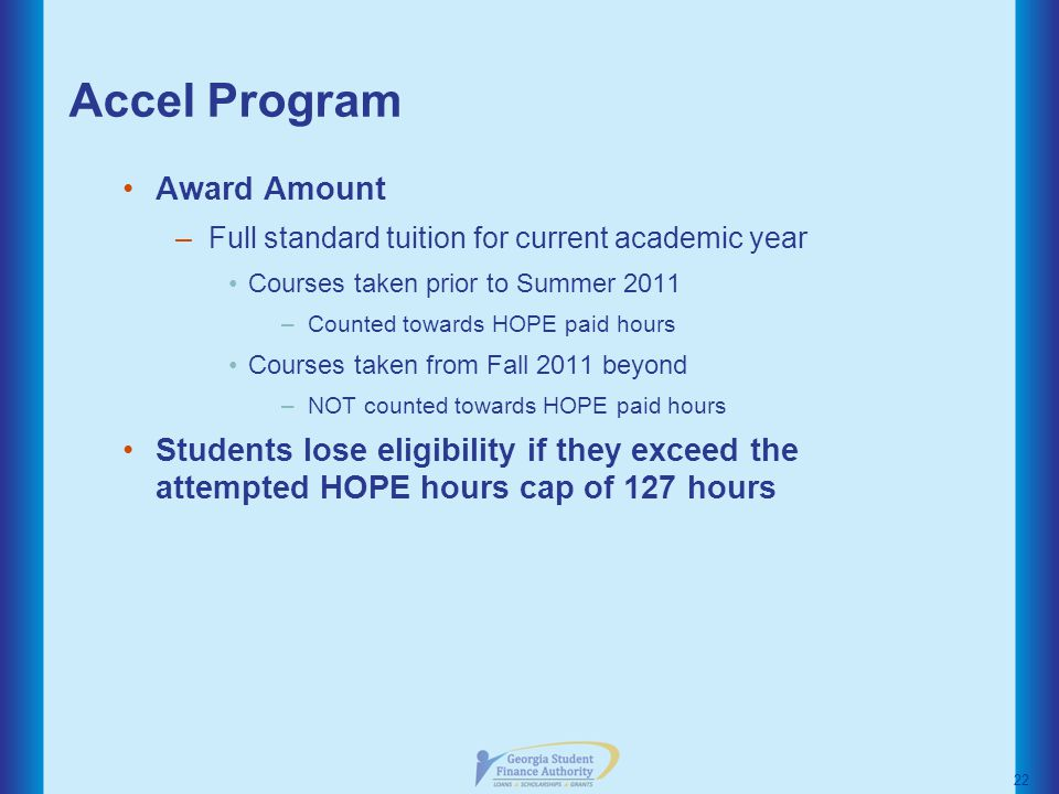 Accel Program Award Amount –Full standard tuition for current academic year Courses taken prior to Summer 2011 –Counted towards HOPE paid hours Courses taken from Fall 2011 beyond –NOT counted towards HOPE paid hours Students lose eligibility if they exceed the attempted HOPE hours cap of 127 hours 22