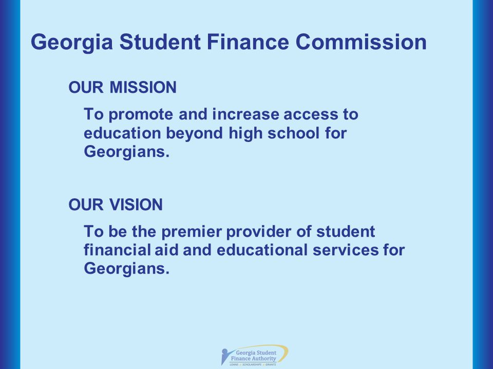 Georgia Student Finance Commission OUR MISSION To promote and increase access to education beyond high school for Georgians.