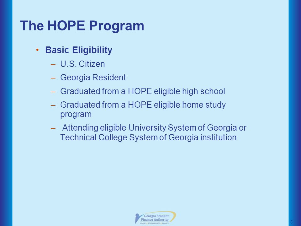 The HOPE Program HOPE Grant –Eligibility No GPA or test score requirements Enrolled in a certificate or diploma based program No specific graduation date required –Award Amount Portion of the 2012-2013 standard tuition Award amount chart available on GAcollege411 –Maintaining HOPE Grant 3.0 GPA at checkpoints –30 attempted semester hours –60 attempted semester hours –45 attempted quarter hours 17