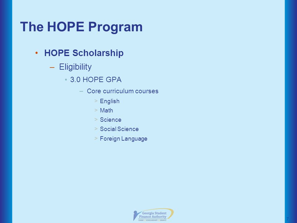 The HOPE Program HOPE Scholarship –Eligibility 3.0 HOPE GPA –Core curriculum courses > English > Math > Science > Social Science > Foreign Language 7