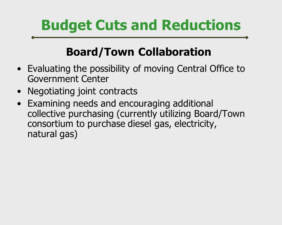 Budget Cuts and Reductions Board/Town Collaboration Evaluating the possibility of moving Central Office to Government Center Negotiating joint contracts Examining needs and encouraging additional collective purchasing (currently utilizing Board/Town consortium to purchase diesel gas, electricity, natural gas)