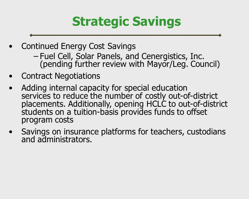Strategic Savings Continued Energy Cost Savings –Fuel Cell, Solar Panels, and Cenergistics, Inc. (pending further review with Mayor/Leg. Council) Cont
