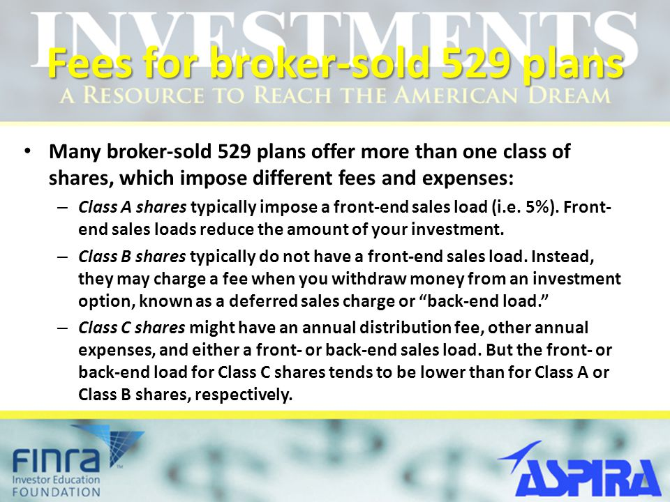 Fees for broker-sold 529 plans Many broker-sold 529 plans offer more than one class of shares, which impose different fees and expenses: – Class A shares typically impose a front-end sales load (i.e.