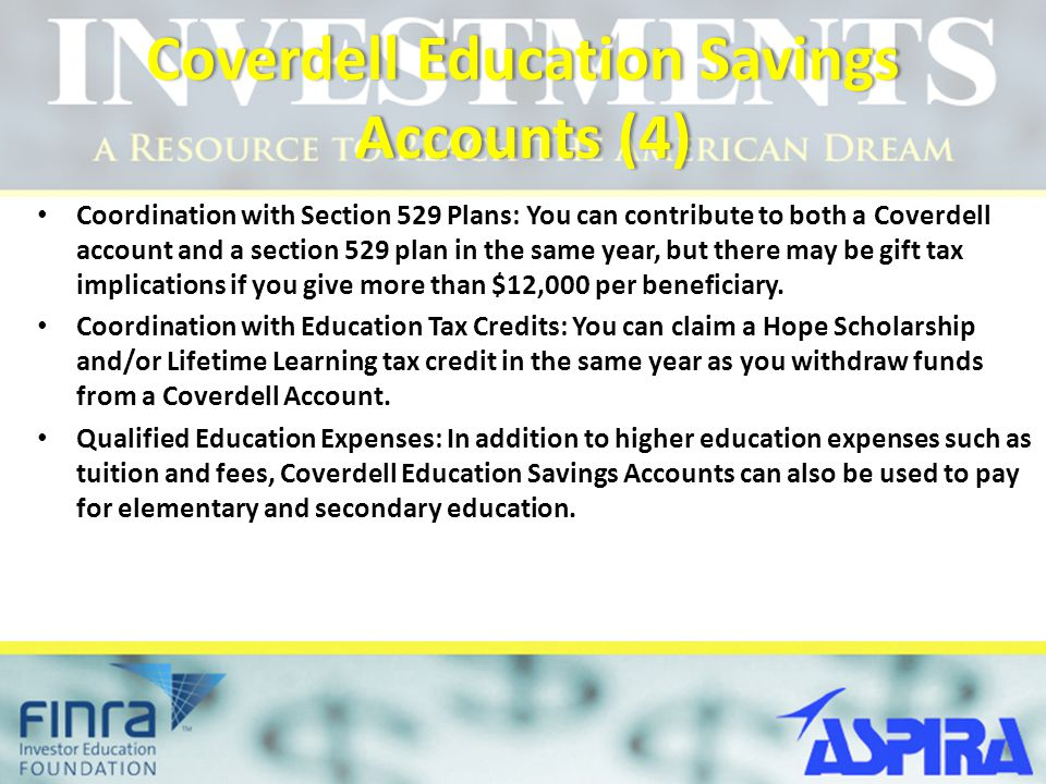 Coverdell Education Savings Accounts (4) Coordination with Section 529 Plans: You can contribute to both a Coverdell account and a section 529 plan in the same year, but there may be gift tax implications if you give more than $12,000 per beneficiary.