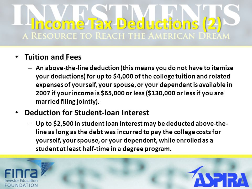 Income Tax Deductions (2)Income Tax Deductions (2) Tuition and Fees – An above-the-line deduction (this means you do not have to itemize your deductions) for up to $4,000 of the college tuition and related expenses of yourself, your spouse, or your dependent is available in 2007 if your income is $65,000 or less ($130,000 or less if you are married filing jointly).