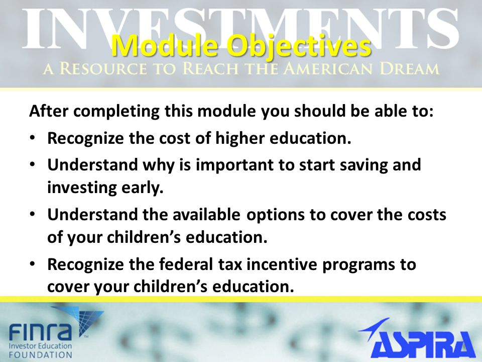 Module Objectives After completing this module you should be able to: Recognize the cost of higher education.
