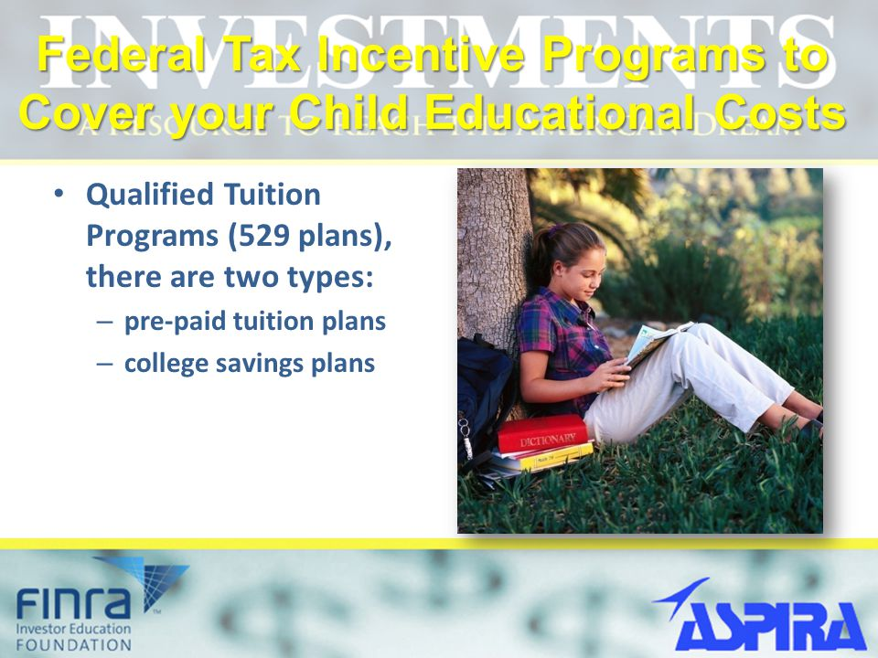 Federal Tax Incentive Programs to Cover your Child Educational Costs Qualified Tuition Programs (529 plans), there are two types: – pre-paid tuition plans – college savings plans