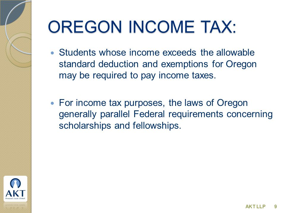 OREGON INCOME TAX: Students whose income exceeds the allowable standard deduction and exemptions for Oregon may be required to pay income taxes. For i