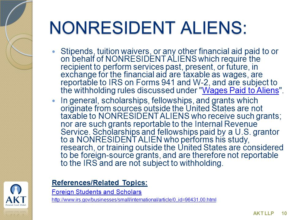 NONRESIDENT ALIENS: Stipends, tuition waivers, or any other financial aid paid to or on behalf of NONRESIDENT ALIENS which require the recipient to perform services past, present, or future, in exchange for the financial aid are taxable as wages, are reportable to IRS on Forms 941 and W-2, and are subject to the withholding rules discussed under Wages Paid to Aliens .Wages Paid to Aliens In general, scholarships, fellowships, and grants which originate from sources outside the United States are not taxable to NONRESIDENT ALIENS who receive such grants; nor are such grants reportable to the Internal Revenue Service.