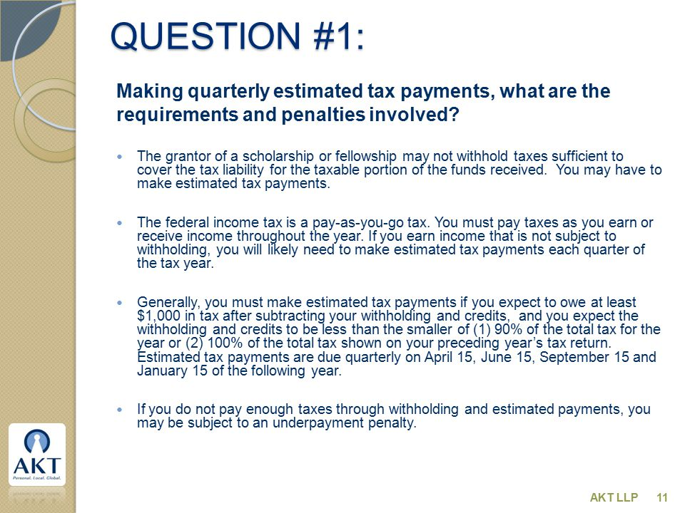 QUESTION #1: Making quarterly estimated tax payments, what are the requirements and penalties involved? The grantor of a scholarship or fellowship may