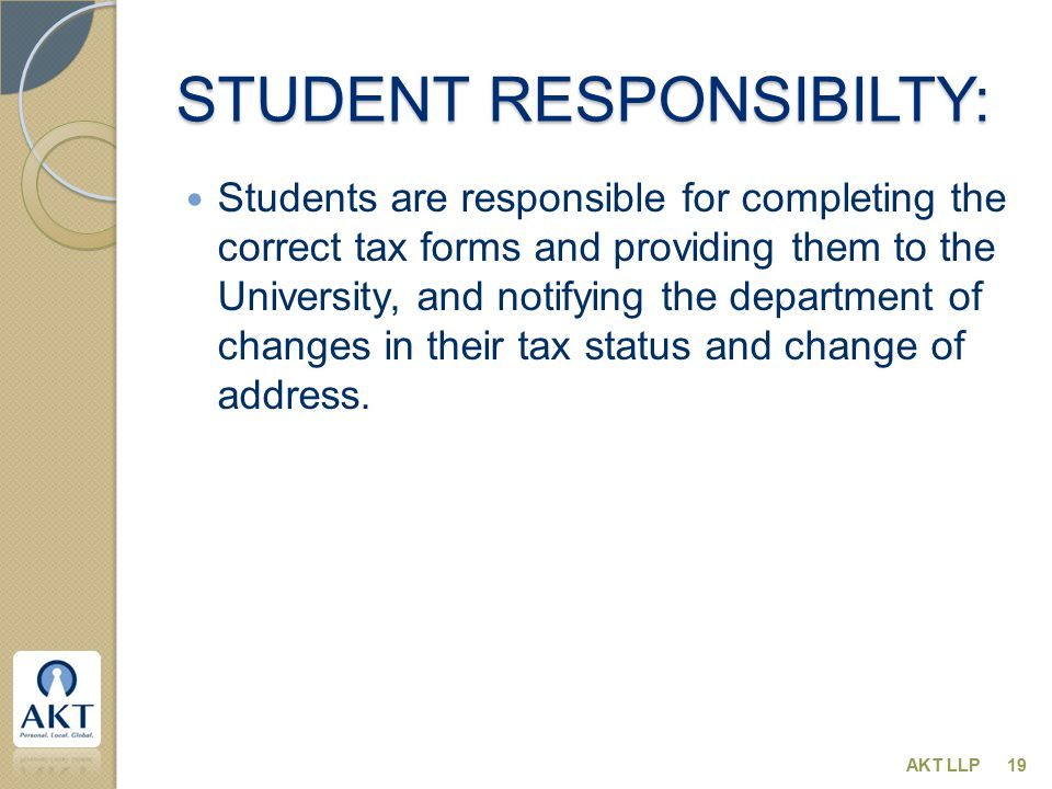 STUDENT RESPONSIBILTY: Students are responsible for completing the correct tax forms and providing them to the University, and notifying the department of changes in their tax status and change of address.