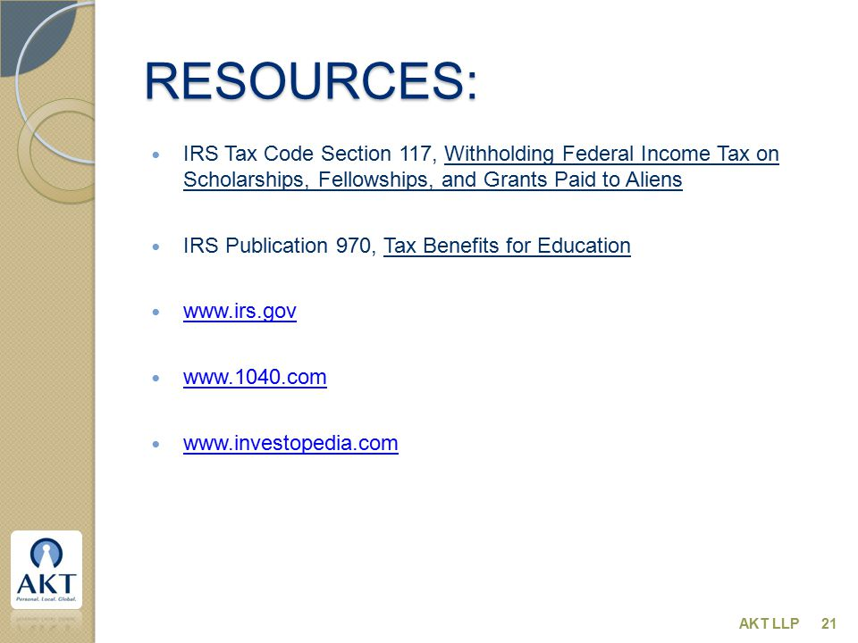 RESOURCES: IRS Tax Code Section 117, Withholding Federal Income Tax on Scholarships, Fellowships, and Grants Paid to Aliens IRS Publication 970, Tax B
