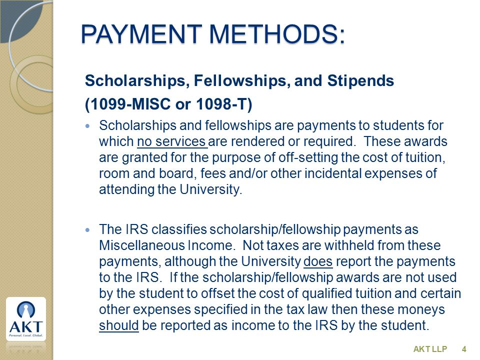 PAYMENT METHODS: Scholarships, Fellowships, and Stipends (1099-MISC or 1098-T) Scholarships and fellowships are payments to students for which no services are rendered or required.