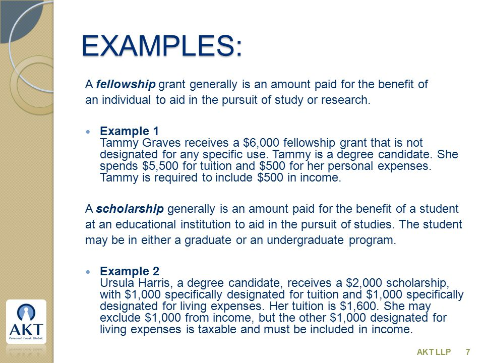 EXAMPLES: A fellowship grant generally is an amount paid for the benefit of an individual to aid in the pursuit of study or research.