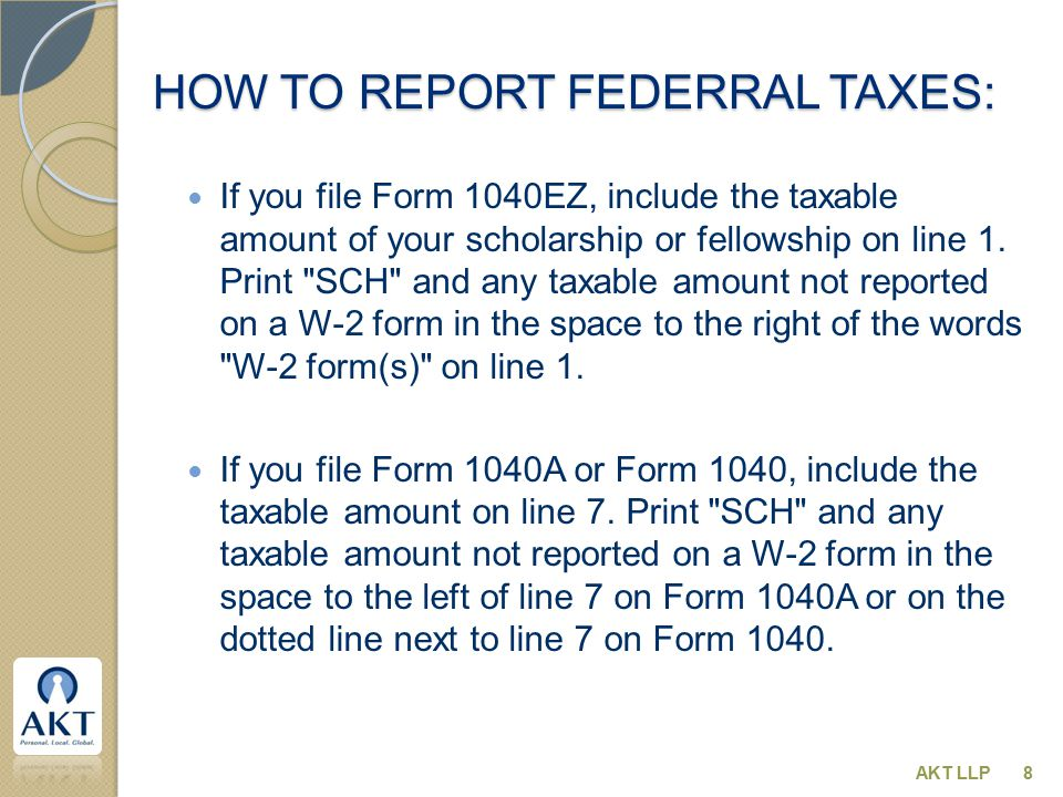 HOW TO REPORT FEDERRAL TAXES: If you file Form 1040EZ, include the taxable amount of your scholarship or fellowship on line 1. Print