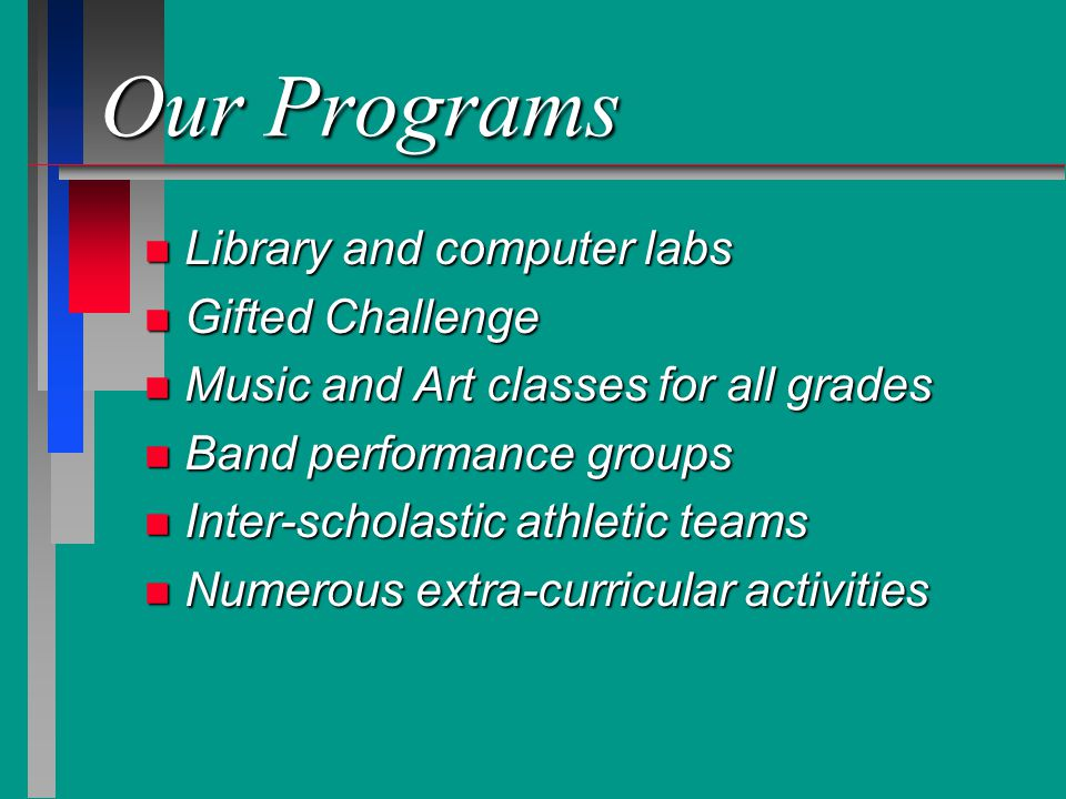 Our Programs n Library and computer labs n Gifted Challenge n Music and Art classes for all grades n Band performance groups n Inter-scholastic athletic teams n Numerous extra-curricular activities