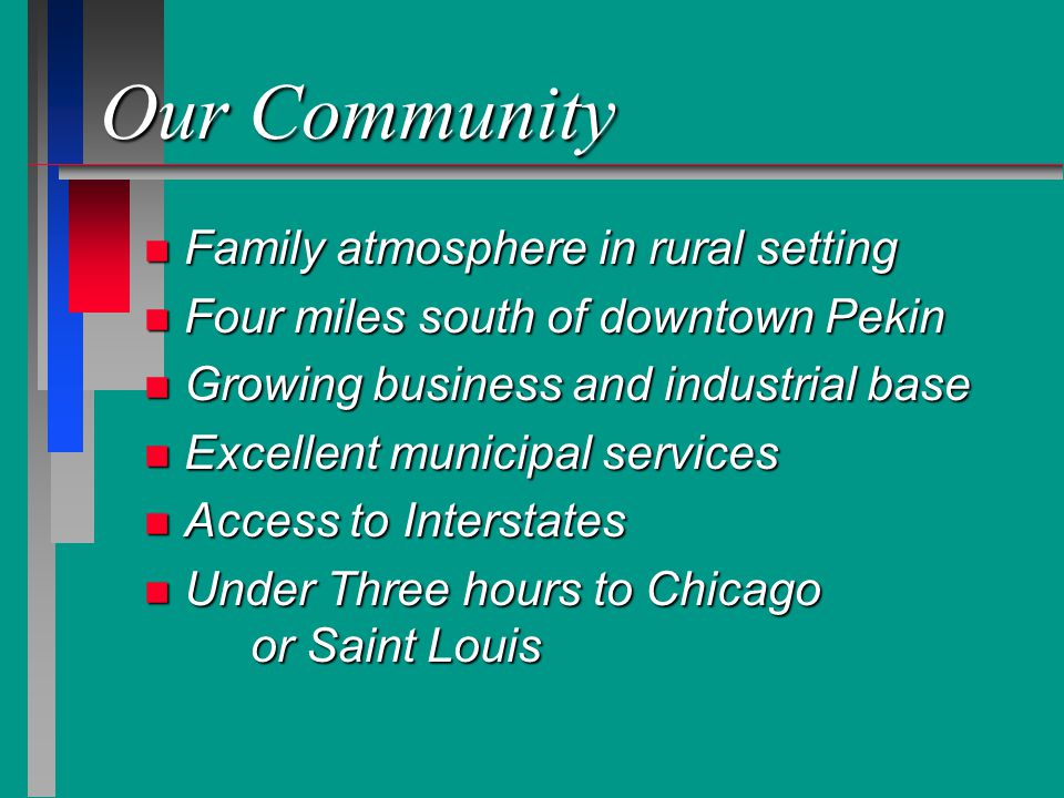 Our Community n Family atmosphere in rural setting n Four miles south of downtown Pekin n Growing business and industrial base n Excellent municipal services n Access to Interstates n Under Three hours to Chicago or Saint Louis