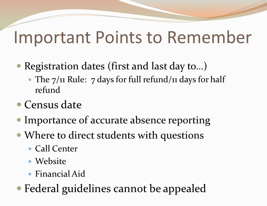Important Points to Remember Registration dates (first and last day to…) The 7/11 Rule: 7 days for full refund/11 days for half refund Census date Importance of accurate absence reporting Where to direct students with questions Call Center Website Financial Aid Federal guidelines cannot be appealed