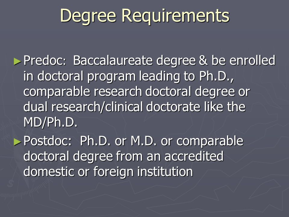 Degree Requirements Degree Requirements ► Predoc : Baccalaureate degree & be enrolled in doctoral program leading to Ph.D., comparable research doctoral degree or dual research/clinical doctorate like the MD/Ph.D.