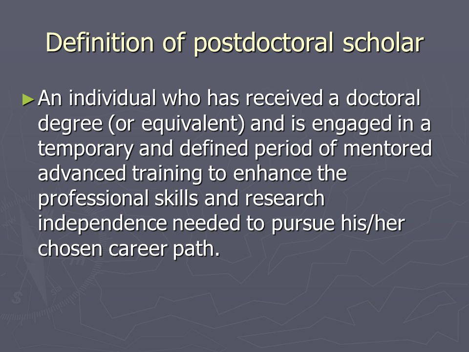 Definition of postdoctoral scholar ► An individual who has received a doctoral degree (or equivalent) and is engaged in a temporary and defined period of mentored advanced training to enhance the professional skills and research independence needed to pursue his/her chosen career path.