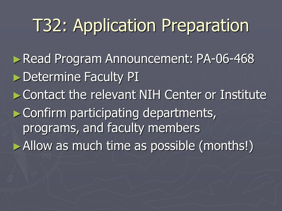 T32: Application Preparation ► Read Program Announcement: PA-06-468 ► Determine Faculty PI ► Contact the relevant NIH Center or Institute ► Confirm participating departments, programs, and faculty members ► Allow as much time as possible (months!)
