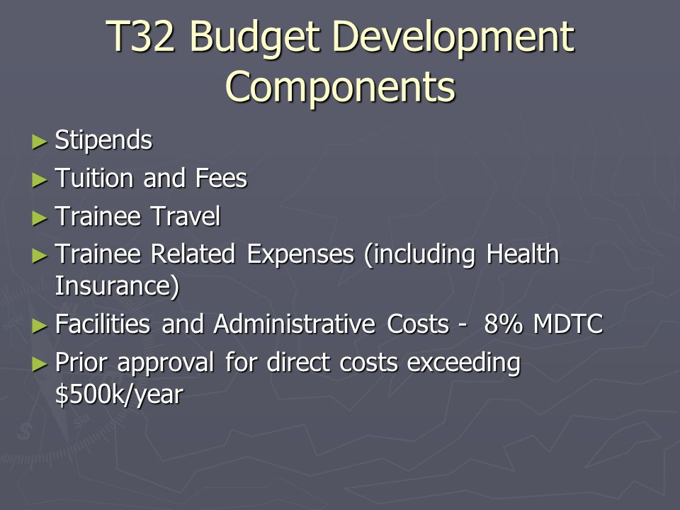 T32 Budget Development Components ► Stipends ► Tuition and Fees ► Trainee Travel ► Trainee Related Expenses (including Health Insurance) ► Facilities and Administrative Costs - 8% MDTC ► Prior approval for direct costs exceeding $500k/year