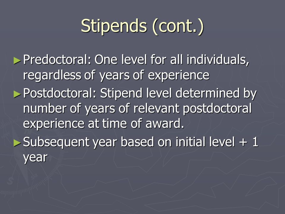 Stipends (cont.) ► Predoctoral: One level for all individuals, regardless of years of experience ► Postdoctoral: Stipend level determined by number of years of relevant postdoctoral experience at time of award.