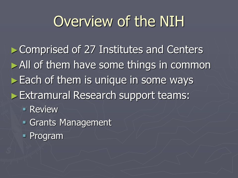 Overview of the NIH ► Comprised of 27 Institutes and Centers ► All of them have some things in common ► Each of them is unique in some ways ► Extramural Research support teams:  Review  Grants Management  Program