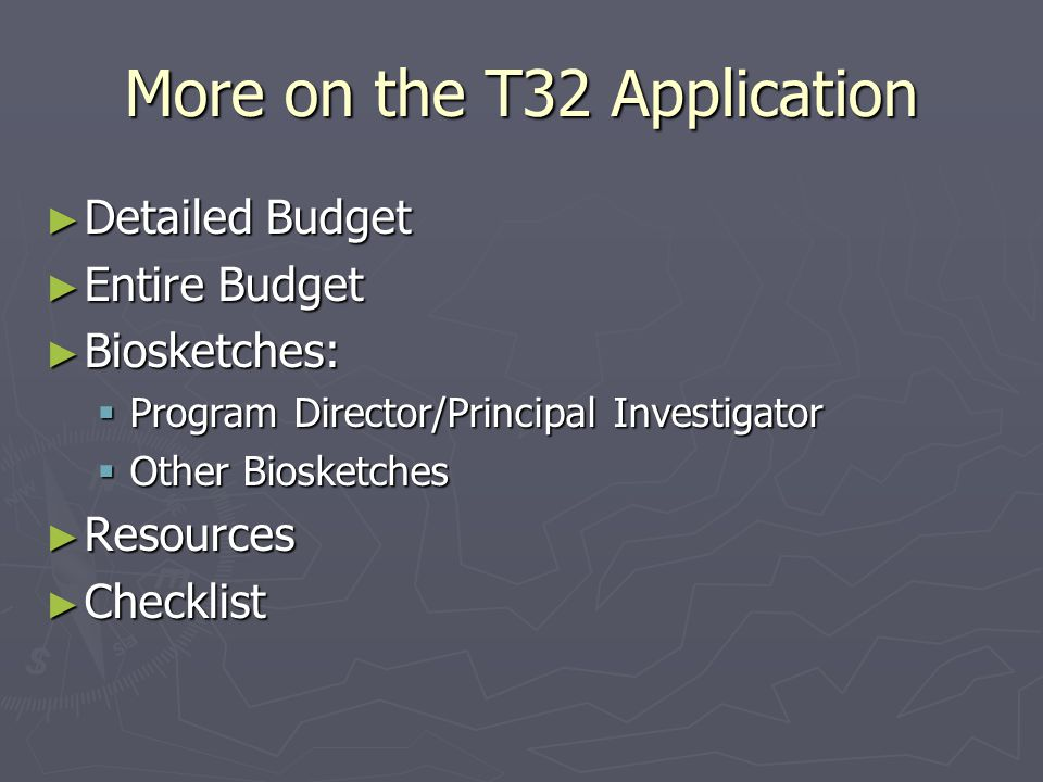 More on the T32 Application ► Detailed Budget ► Entire Budget ► Biosketches:  Program Director/Principal Investigator  Other Biosketches ► Resources ► Checklist