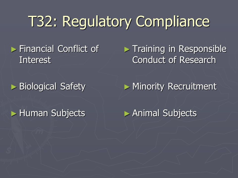 T32: Regulatory Compliance ► Financial Conflict of Interest ► Biological Safety ► Human Subjects ► Training in Responsible Conduct of Research ► Minority Recruitment ► Animal Subjects