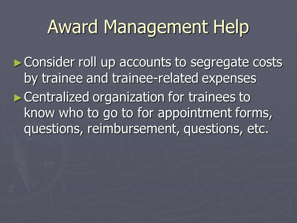 Award Management Help ► Consider roll up accounts to segregate costs by trainee and trainee-related expenses ► Centralized organization for trainees to know who to go to for appointment forms, questions, reimbursement, questions, etc.
